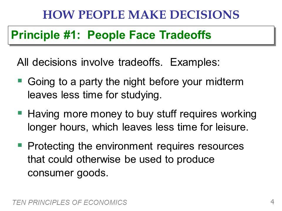 TEN PRINCIPLES OF ECONOMICS 4 HOW PEOPLE MAKE DECISIONS All decisions involve tradeoffs.