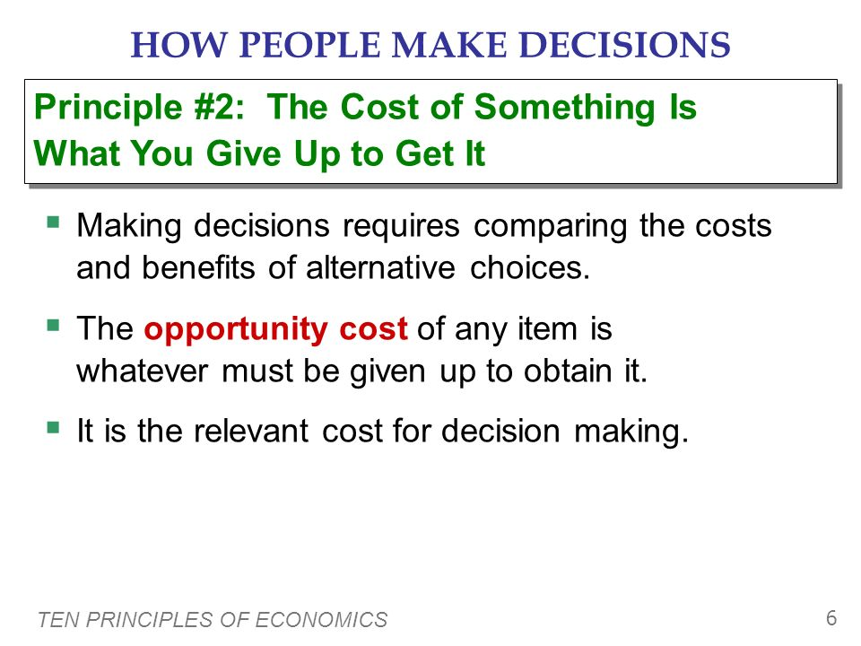 TEN PRINCIPLES OF ECONOMICS 6 HOW PEOPLE MAKE DECISIONS Making decisions requires comparing the costs and benefits of alternative choices.