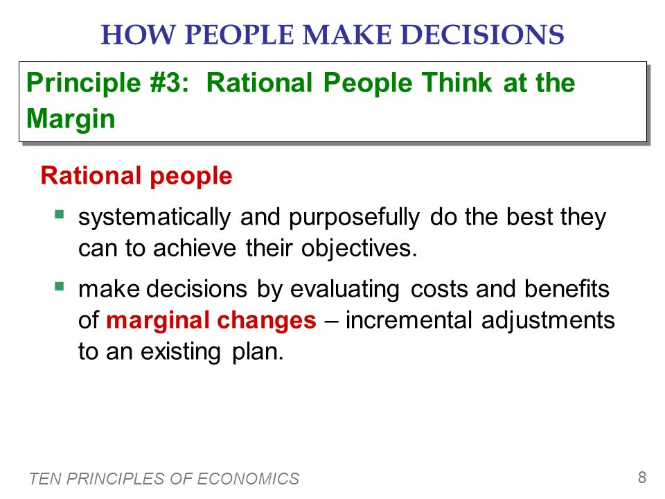 TEN PRINCIPLES OF ECONOMICS 7 HOW PEOPLE MAKE DECISIONS Examples: The opportunity cost of… …going to college for a year is not just the tuition, books