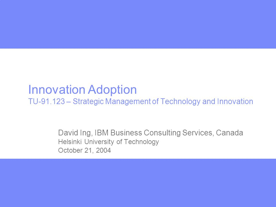 Innovation Adoption TU-91.123 – Strategic Management of Technology and Innovation David Ing, IBM Business Consulting Services, Canada Helsinki University of Technology October 21, 2004