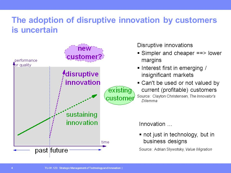 TU-91.123: Strategic Management of Technology and Innovation |4 The adoption of disruptive innovation by customers is uncertain Disruptive innovations Simpler and cheaper ==> lower margins Interest first in emerging / insignificant markets Can t be used or not valued by current (profitable) customers Source: Clayton Christensen, The Innovator s Dilemma Innovation...