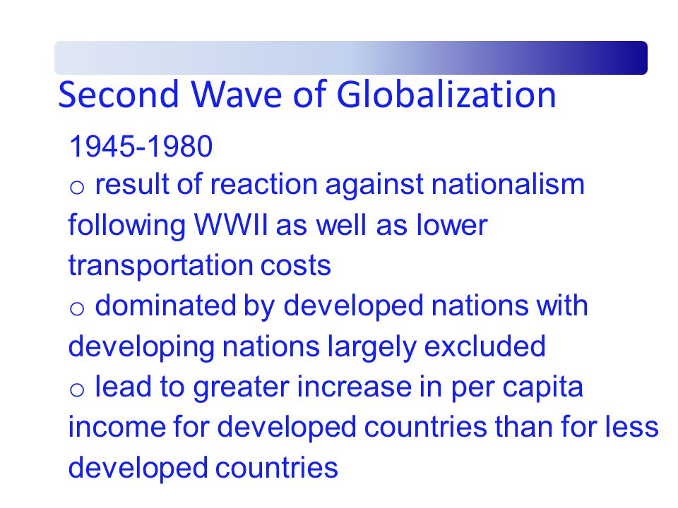 Latest Wave of Globalization 1980-present o included some but not all developing countries o featured increased capital movement o decline in mobility of labor o outsourcing became more prevalent with both blue collar and white collar jobs moving from the U.S.