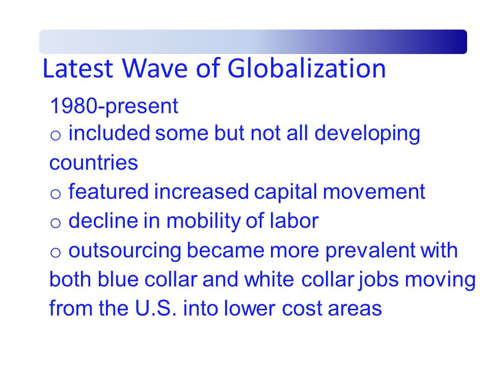 Latest Wave of Globalization 1980-present o included some but not all developing countries o featured increased capital movement o decline in mobility