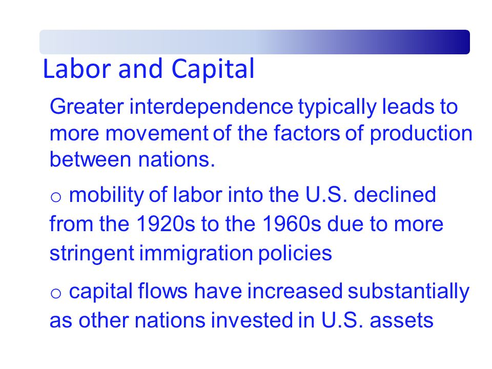Labor and Capital Greater interdependence typically leads to more movement of the factors of production between nations. o mobility of labor into the