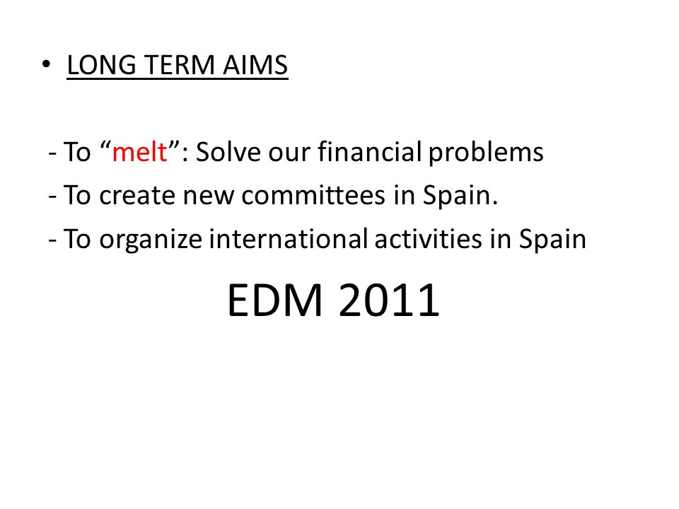 LONG TERM AIMS - To melt: Solve our financial problems - To create new committees in Spain. - To organize international activities in Spain EDM 2011