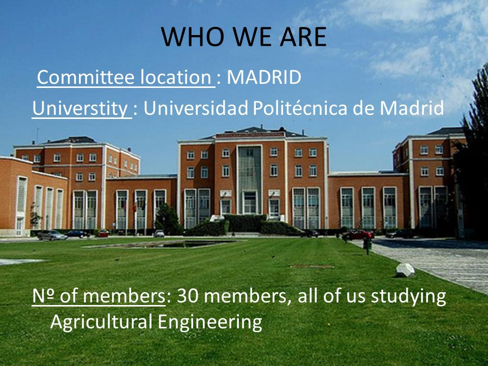 WHO WE ARE Committee location : MADRID Universtity : Universidad Politécnica de Madrid Nº of members: 30 members, all of us studying Agricultural Engi