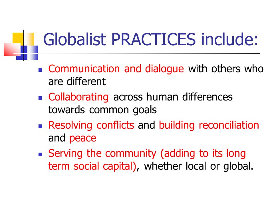 Globalist PRACTICES include: Communication and dialogue with others who are different Collaborating across human differences towards common goals Resolving conflicts and building reconciliation and peace Serving the community (adding to its long term social capital), whether local or global.