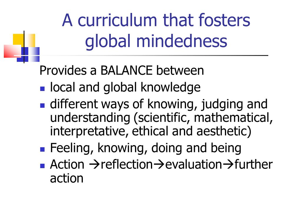 Provides a BALANCE between local and global knowledge different ways of knowing, judging and understanding (scientific, mathematical, interpretative, ethical and aesthetic) Feeling, knowing, doing and being Action reflection evaluation further action A curriculum that fosters global mindedness