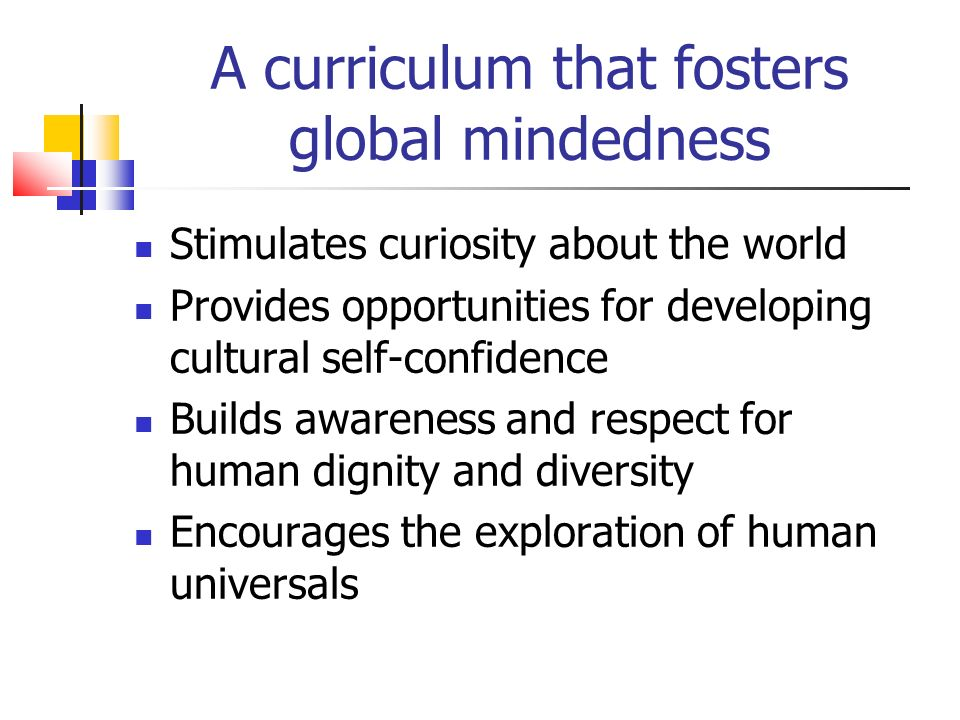 Stimulates curiosity about the world Provides opportunities for developing cultural self-confidence Builds awareness and respect for human dignity and diversity Encourages the exploration of human universals A curriculum that fosters global mindedness