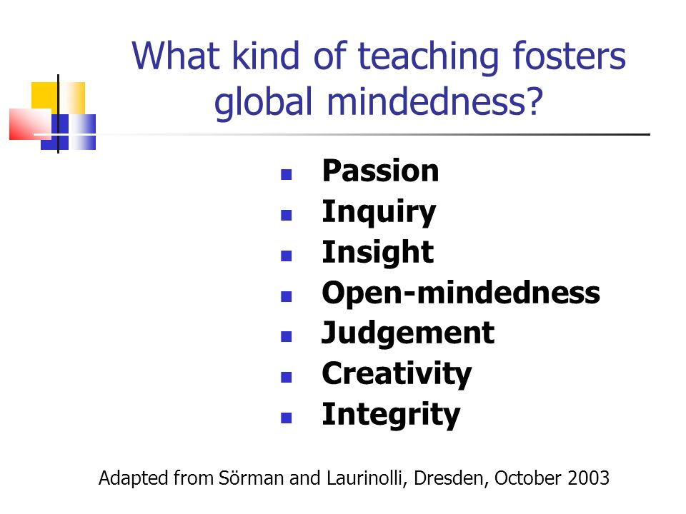 Passion Inquiry Insight Open-mindedness Judgement Creativity Integrity Adapted from Sörman and Laurinolli, Dresden, October 2003 What kind of teaching fosters global mindedness?