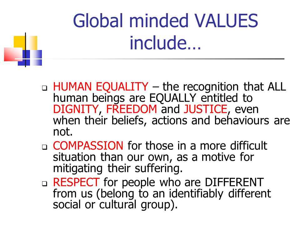 Friendly and respectful curiosity about other human beings who are DIFFERENT from ourselves Empathy for people in other situations Commitment to social justice, non-violence and peace Willingness to collaborate with others.
