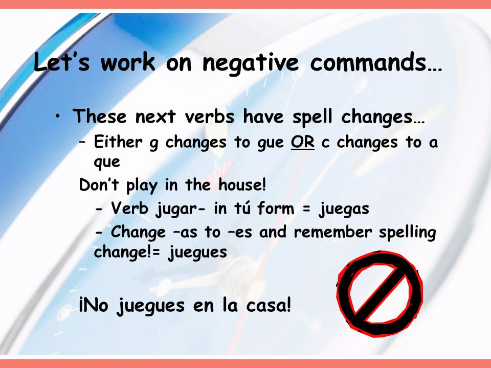 These next verbs have spell changes… –Either g changes to gue OR c changes to a que Dont play in the house! - Verb jugar- in tú form = juegas - Change