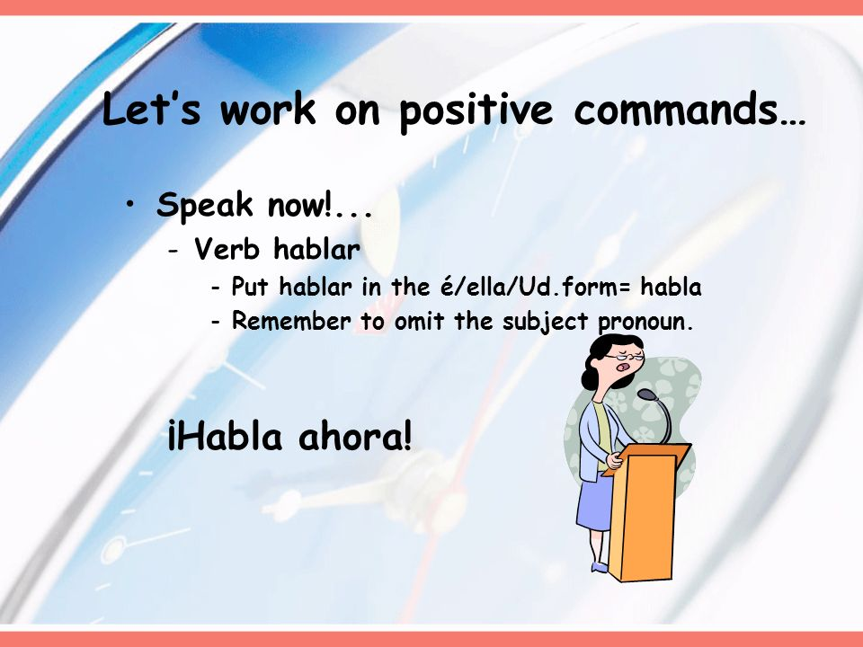 Speak now!... -Verb hablar -Put hablar in the é/ella/Ud.form= habla -Remember to omit the subject pronoun. ¡Habla ahora! Lets work on positive command
