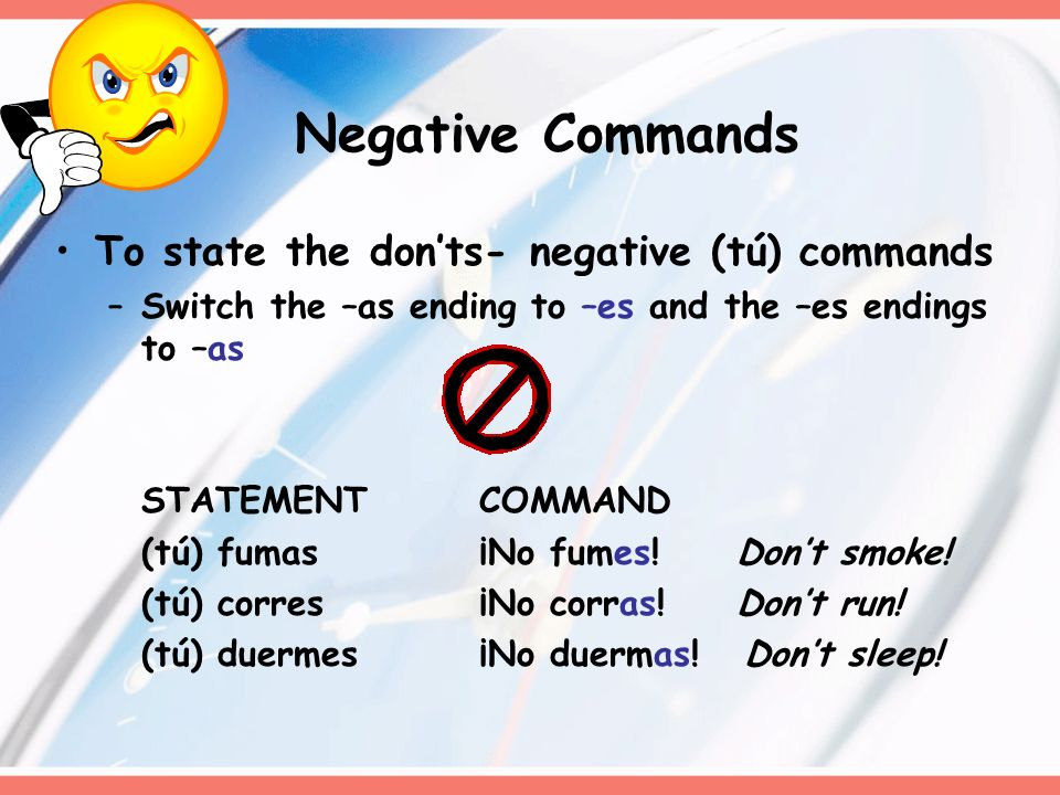 Negative Commands To state the donts- negative (tú) commands –Switch the –as ending to –es and the –es endings to –as STATEMENTCOMMAND (tú) fumas¡No f