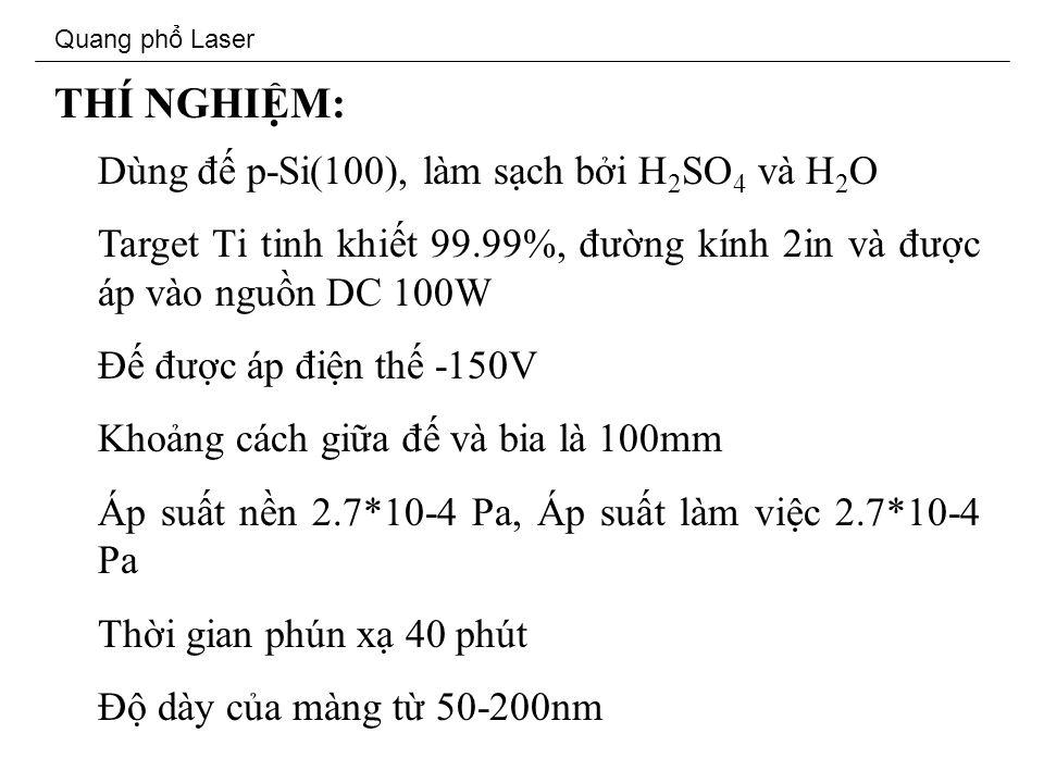 Quang ph Laser THÍ NGHIM: Dùng đ p-Si(100), làm sch bi H 2 SO 4 và H 2 O Target Ti tinh khit 99.99%, đưng kính 2in và đưc áp vào ngun DC 100W Đ đưc áp đin th -150V Khong cách gia đ và bia là 100mm Áp sut nn 2.7*10-4 Pa, Áp sut làm vic 2.7*10-4 Pa Thi gian phún x 40 phút Đ dày ca màng t 50-200nm