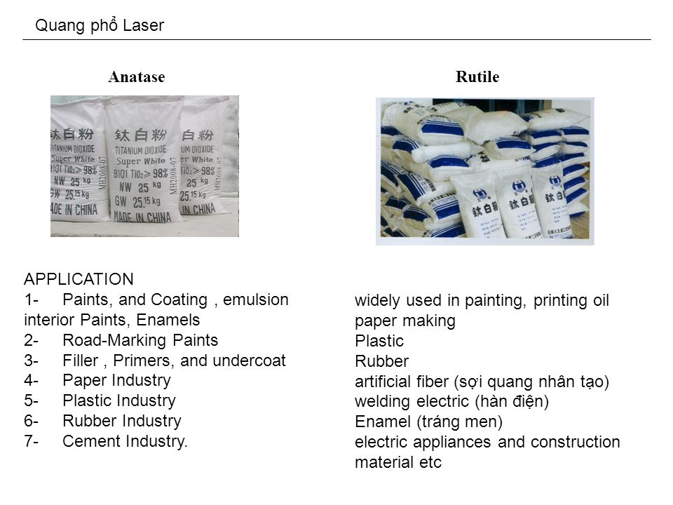 Quang ph Laser Anatase APPLICATION 1- Paints, and Coating, emulsion interior Paints, Enamels 2- Road-Marking Paints 3- Filler, Primers, and undercoat 4- Paper Industry 5- Plastic Industry 6- Rubber Industry 7- Cement Industry.