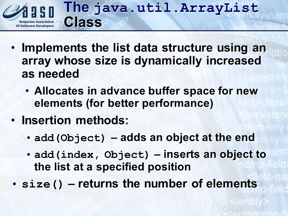 The java.util.ArrayList Class Implements the list data structure using an array whose size is dynamically increased as neededImplements the list data structure using an array whose size is dynamically increased as needed Allocates in advance buffer space for new elements (for better performance)Allocates in advance buffer space for new elements (for better performance) Insertion methods:Insertion methods: add(Object) – adds an object at the endadd(Object) – adds an object at the end add(index, Object) – inserts an object to the list at a specified positionadd(index, Object) – inserts an object to the list at a specified position size() – returns the number of elementssize() – returns the number of elements