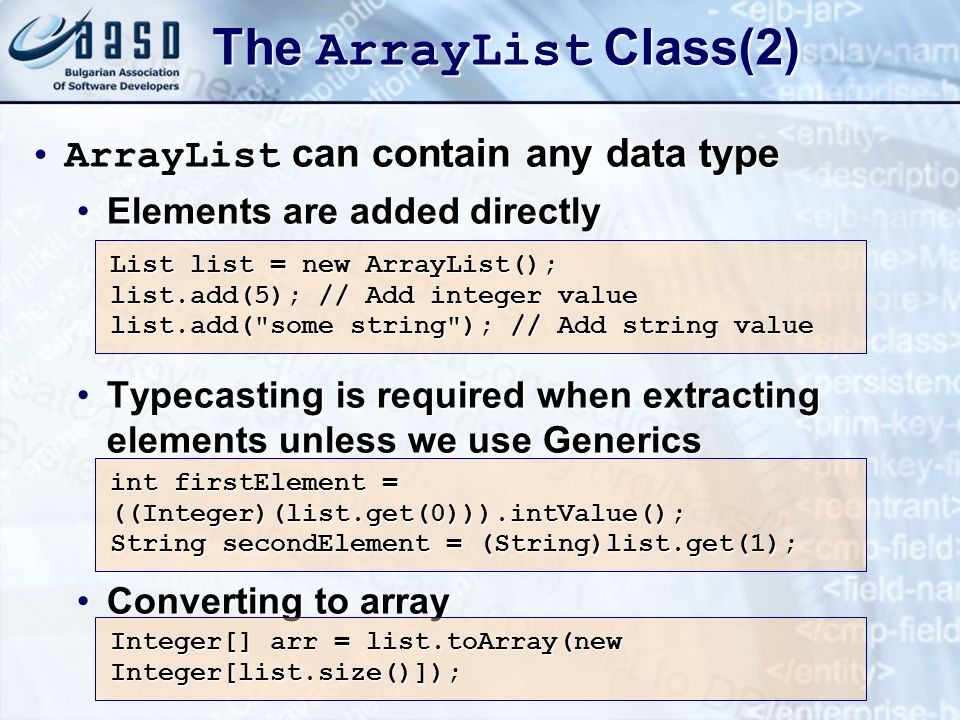The ArrayList Class(2) ArrayList can contain any data typeArrayList can contain any data type Elements are added directlyElements are added directly Typecasting is required when extracting elements unless we use GenericsTypecasting is required when extracting elements unless we use Generics Converting to arrayConverting to array List list = new ArrayList(); list.add(5); // Add integer value list.add( some string ); // Add string value int firstElement = ((Integer)(list.get(0))).intValue(); String secondElement = (String)list.get(1); Integer[] arr = list.toArray(new Integer[list.size()]);