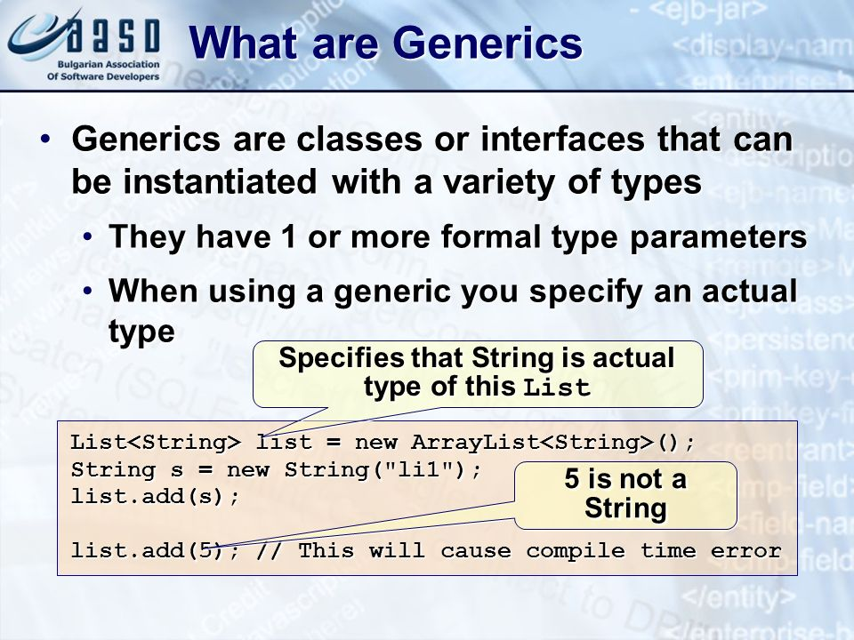 What are Generics Generics are classes or interfaces that can be instantiated with a variety of typesGenerics are classes or interfaces that can be instantiated with a variety of types They have 1 or more formal type parametersThey have 1 or more formal type parameters When using a generic you specify an actual typeWhen using a generic you specify an actual type List list = new ArrayList (); String s = new String( li1 ); list.add(s); list.add(5); // This will cause compile time error Specifies that String is actual type of this List 5 is not a String