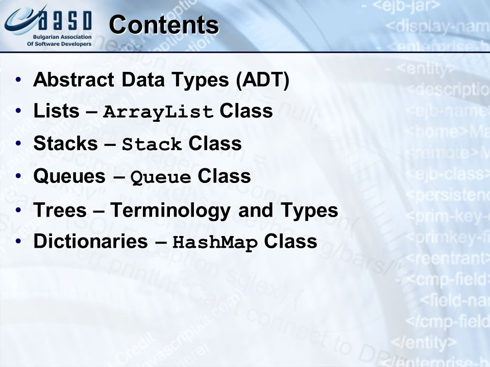 Contents Abstract Data Types (ADT)Abstract Data Types (ADT) Lists – ArrayList ClassLists – ArrayList Class Stacks – Stack ClassStacks – Stack Class Queues – Queue ClassQueues – Queue Class Trees – Terminology and TypesTrees – Terminology and Types Dictionaries – HashMap ClassDictionaries – HashMap Class