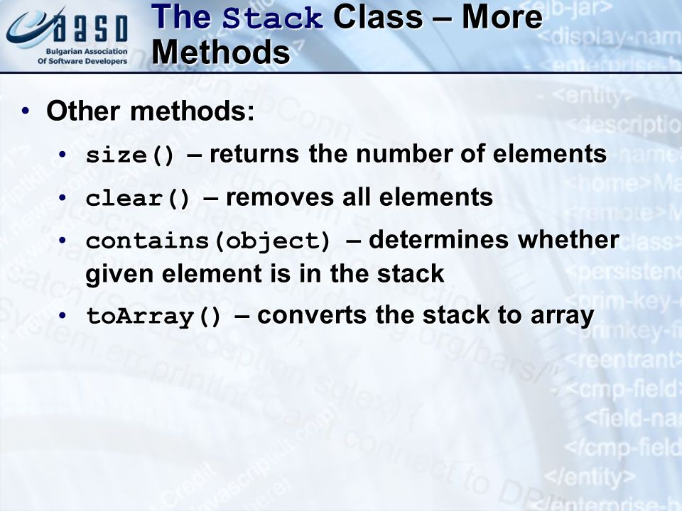 The Stack Class – More Methods Other methods:Other methods: size() – returns the number of elementssize() – returns the number of elements clear() – removes all elementsclear() – removes all elements contains(object) – determines whether given element is in the stackcontains(object) – determines whether given element is in the stack toArray() – converts the stack to arraytoArray() – converts the stack to array