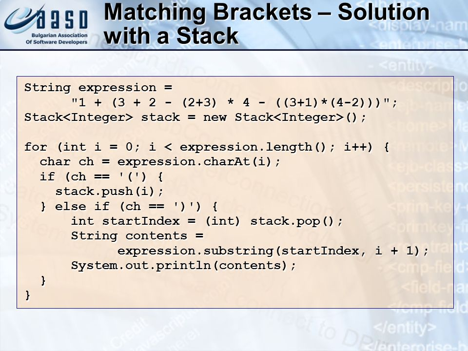 Matching Brackets – Solution with a Stack String expression = 1 + (3 + 2 - (2+3) * 4 - ((3+1)*(4-2))) ; Stack stack = new Stack (); for (int i = 0; i < expression.length(); i++) { char ch = expression.charAt(i); char ch = expression.charAt(i); if (ch == ( ) { if (ch == ( ) { stack.push(i); stack.push(i); } else if (ch == ) ) { } else if (ch == ) ) { int startIndex = (int) stack.pop(); int startIndex = (int) stack.pop(); String contents = String contents = expression.substring(startIndex, i + 1); System.out.println(contents); System.out.println(contents); }}