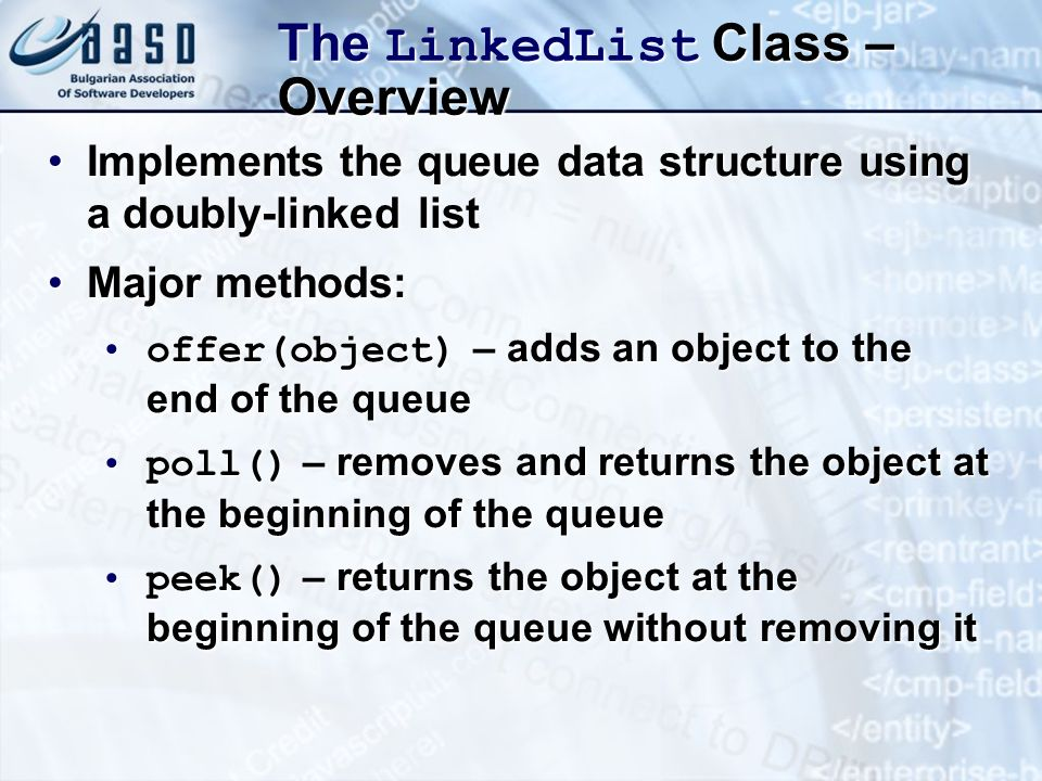 The LinkedList Class – Overview Implements the queue data structure using a doubly-linked listImplements the queue data structure using a doubly-linked list Major methods:Major methods: offer(object) – adds an object to the end of the queueoffer(object) – adds an object to the end of the queue poll() – removes and returns the object at the beginning of the queuepoll() – removes and returns the object at the beginning of the queue peek() – returns the object at the beginning of the queue without removing itpeek() – returns the object at the beginning of the queue without removing it