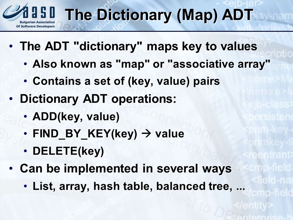 The Dictionary (Map) ADT The ADT dictionary maps key to valuesThe ADT dictionary maps key to values Also known as map or associative array Also known as map or associative array Contains a set of (key, value) pairsContains a set of (key, value) pairs Dictionary ADT operations:Dictionary ADT operations: ADD(key, value)ADD(key, value) FIND_BY_KEY(key) valueFIND_BY_KEY(key) value DELETE(key)DELETE(key) Can be implemented in several waysCan be implemented in several ways List, array, hash table, balanced tree,...List, array, hash table, balanced tree,...