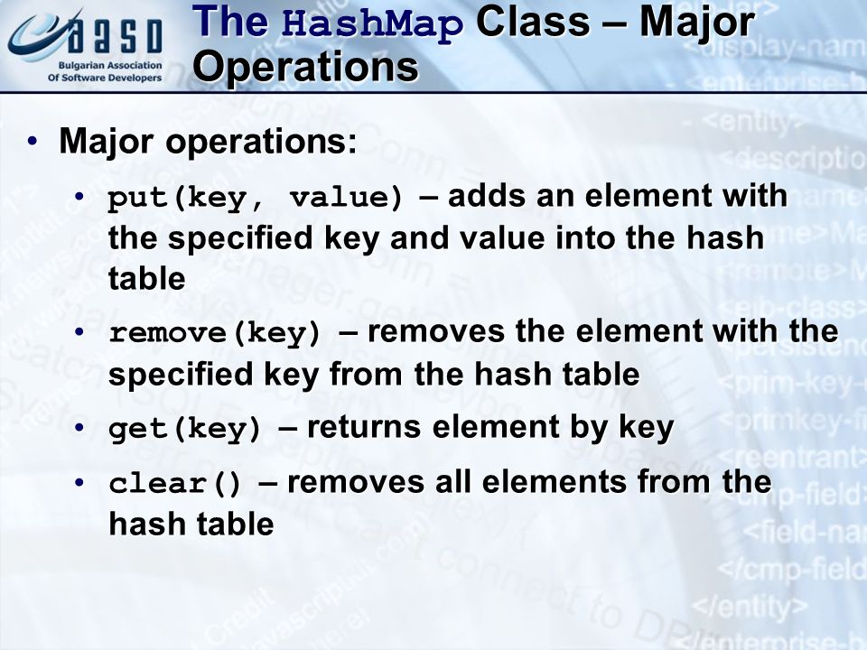 The HashMap Class – Major Operations Major operations:Major operations: put(key, value) – adds an element with the specified key and value into the hash tableput(key, value) – adds an element with the specified key and value into the hash table remove(key) – removes the element with the specified key from the hash tableremove(key) – removes the element with the specified key from the hash table get(key) – returns element by keyget(key) – returns element by key clear() – removes all elements from the hash tableclear() – removes all elements from the hash table