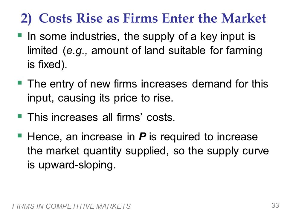 FIRMS IN COMPETITIVE MARKETS 32 1) Firms Have Different Costs As P rises, firms with lower costs enter the market before those with higher costs. Furt