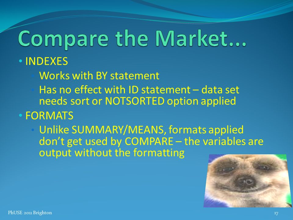 PhUSE 2011 Brighton17 INDEXES Works with BY statement Has no effect with ID statement – data set needs sort or NOTSORTED option applied FORMATS Unlike
