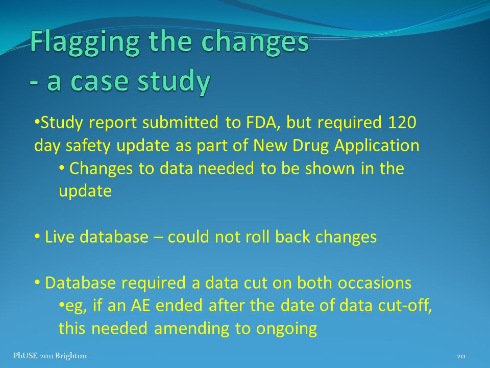 PhUSE 2011 Brighton20 Study report submitted to FDA, but required 120 day safety update as part of New Drug Application Changes to data needed to be s