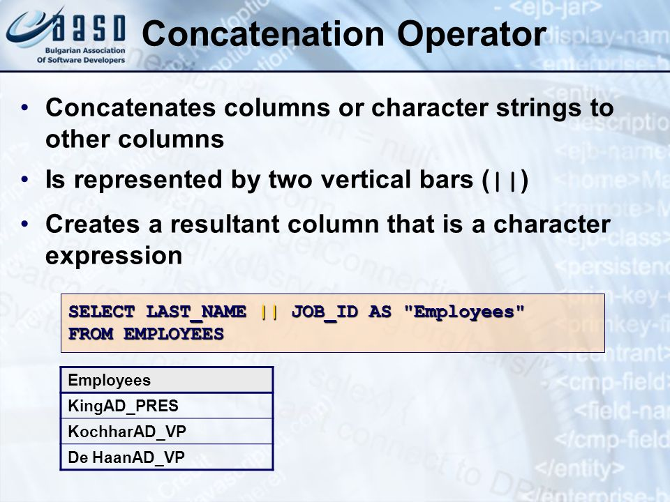 Concatenation Operator Concatenates columns or character strings to other columns Is represented by two vertical bars ( || ) Creates a resultant colum