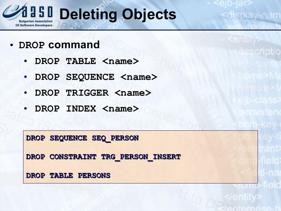 Deleting Objects DROP command DROP TABLE DROP SEQUENCE DROP TRIGGER DROP INDEX DROP SEQUENCE SEQ_PERSON DROP CONSTRAINT TRG_PERSON_INSERT DROP TABLE P