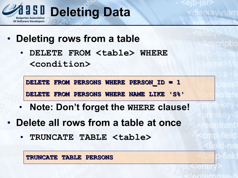 Deleting Data Deleting rows from a table DELETE FROM WHERE Note: Dont forget the WHERE clause! Delete all rows from a table at once TRUNCATE TABLE DEL