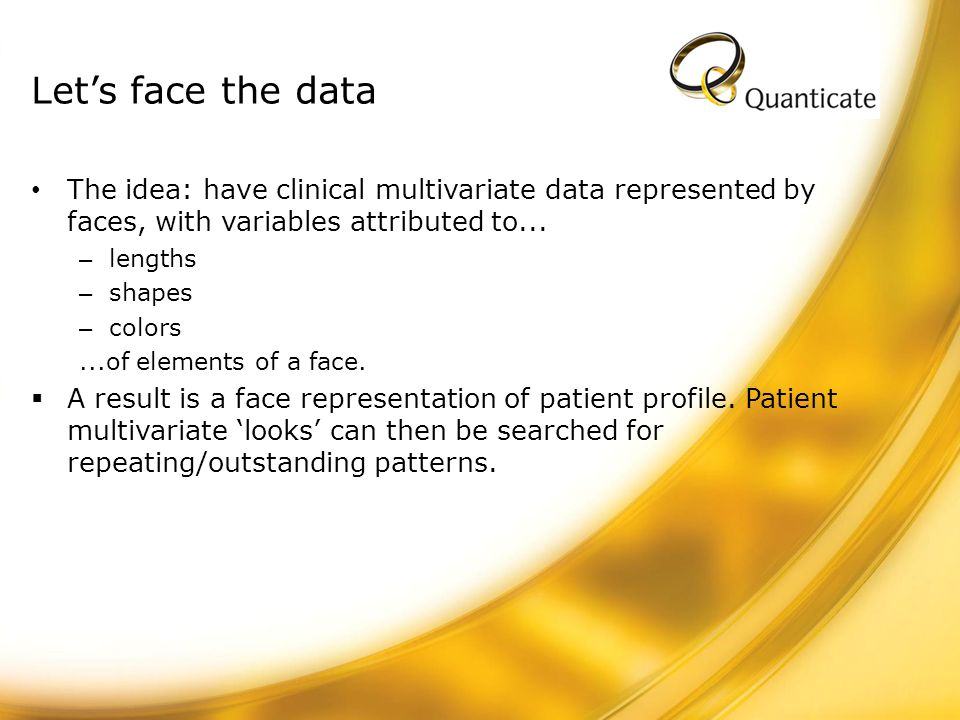 Lets face the data The idea: have clinical multivariate data represented by faces, with variables attributed to... – lengths – shapes – colors...of el