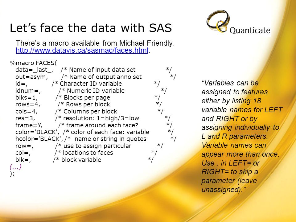 Lets face the data with SAS %macro FACES( data=_last_, /* Name of input data set */ out=asym, /* Name of output anno set */ id=, /* Character ID varia
