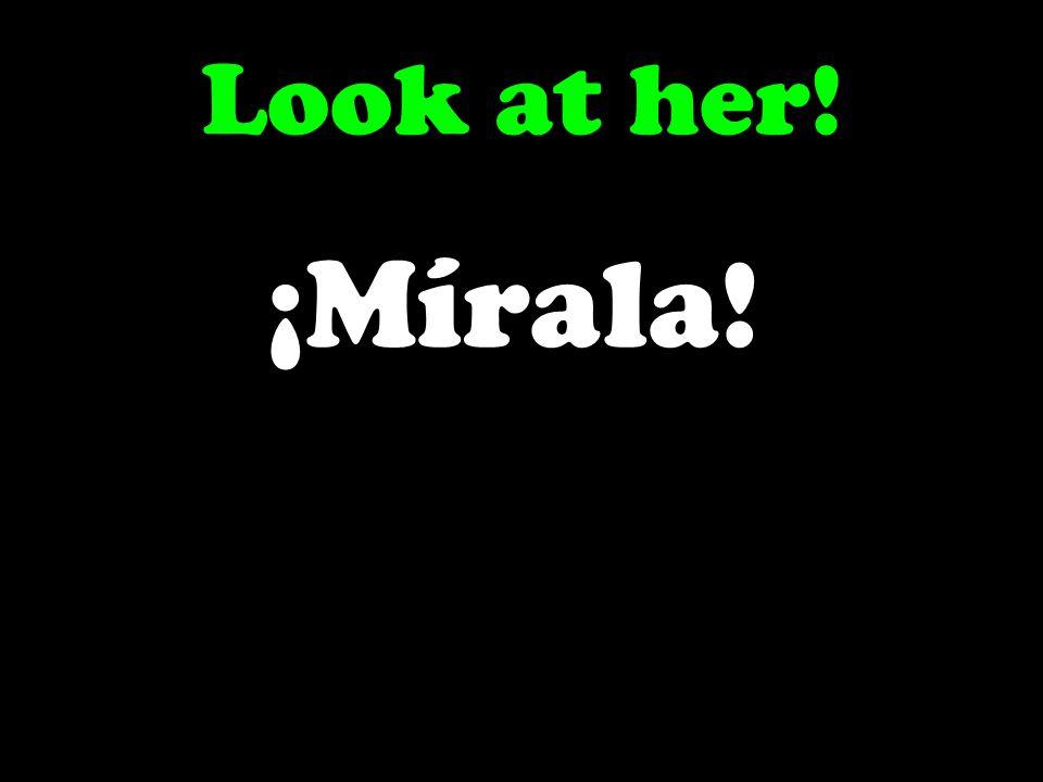 Look at her! ¡Mírala!