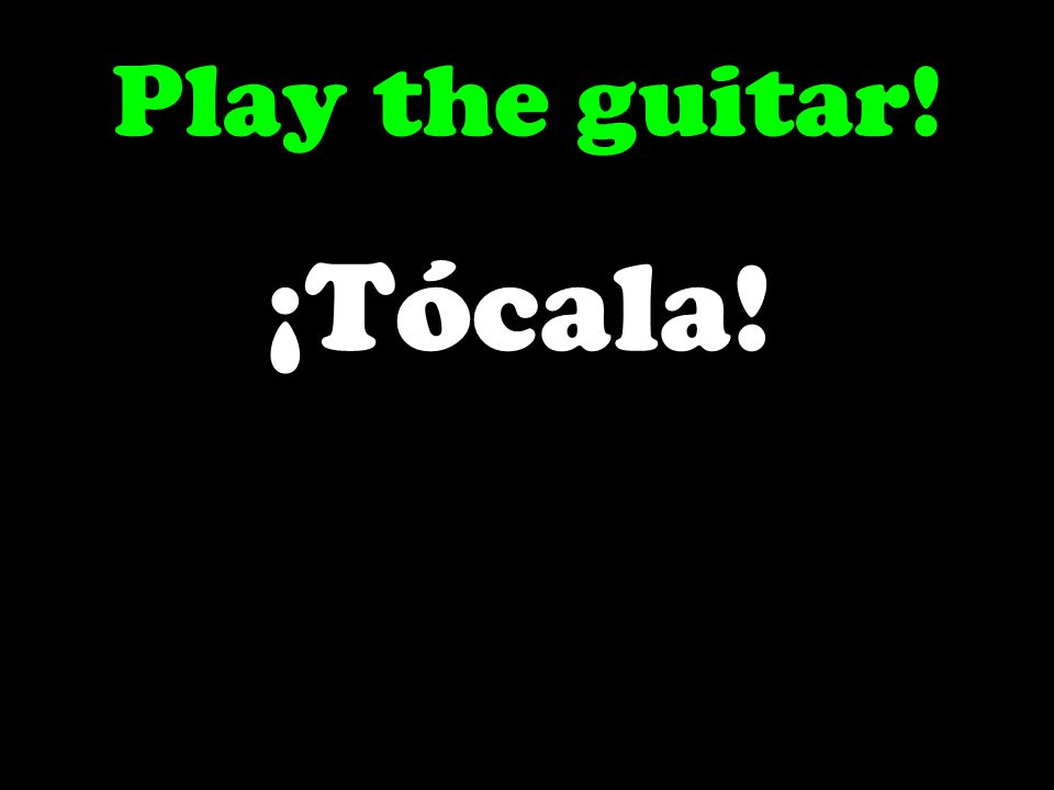 Play the guitar! ¡Tócala!
