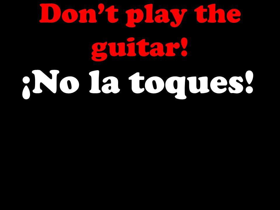 Dont play the guitar! ¡No la toques!