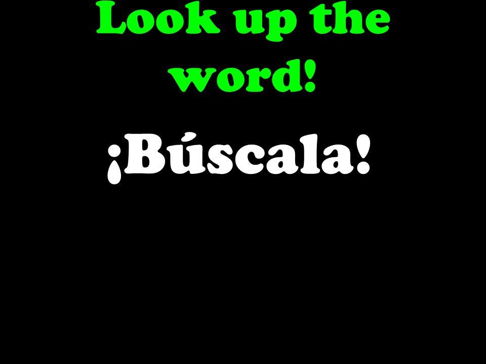 Look up the word! ¡Búscala!