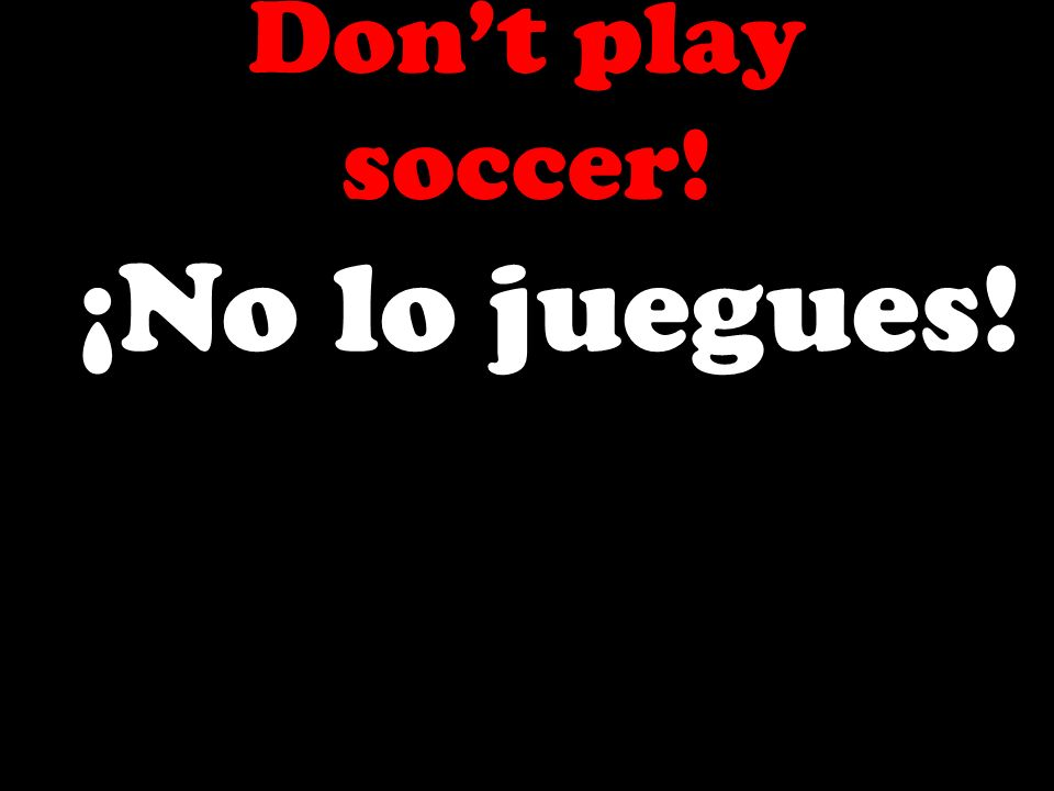 Dont play soccer! ¡No lo juegues!