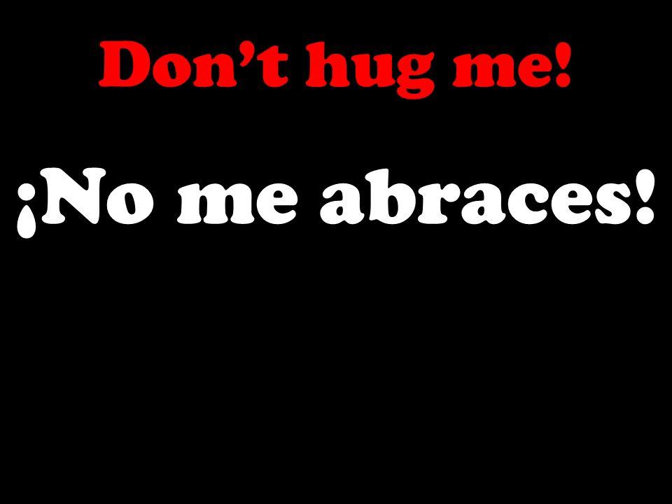 Dont hug me! ¡No me abraces!
