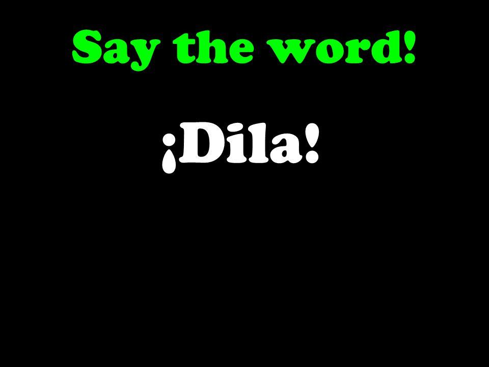 Say the word! ¡Dila!