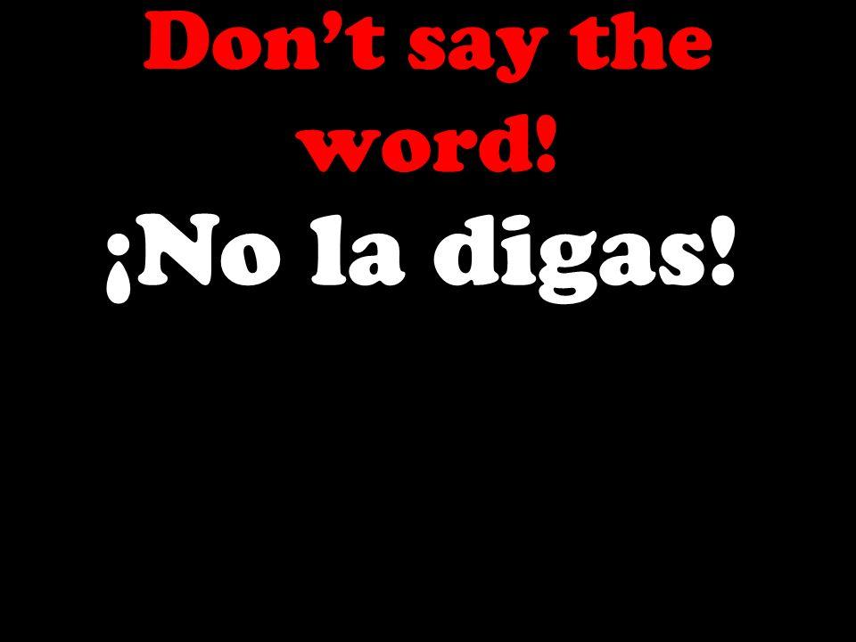 Dont say the word! ¡No la digas!