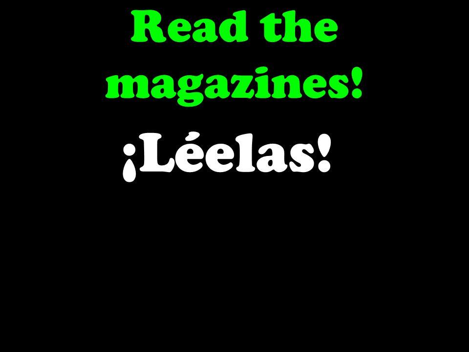 Read the magazines! ¡Léelas!