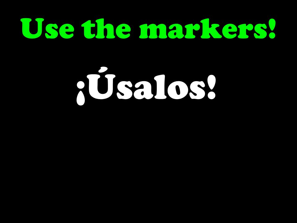Use the markers! ¡Úsalos!