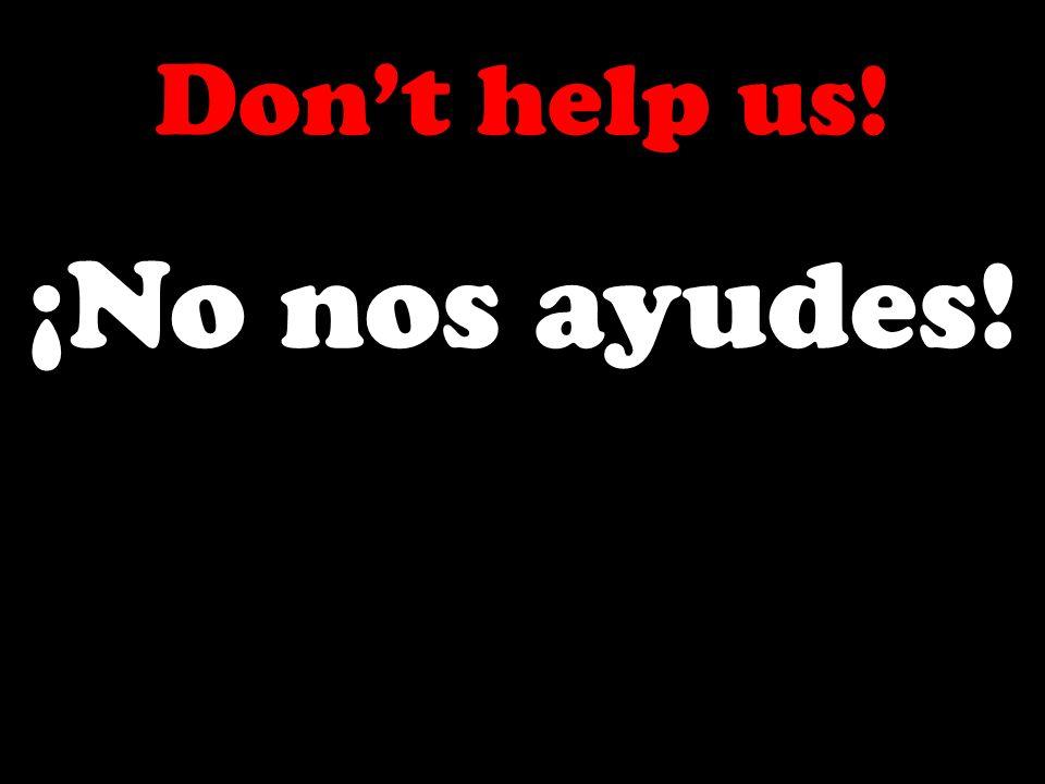 Dont help us! ¡No nos ayudes!