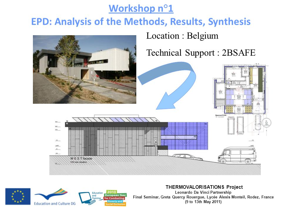 THERMOVALORISATIONS Project Leonardo Da Vinci Partnership Final Seminar, Greta Quercy Rouergue, Lycée Alexis Monteil, Rodez, France (9 to 13th May 2011) Location : Belgium Technical Support : 2BSAFE Workshop n°1 EPD: Analysis of the Methods, Results, Synthesis