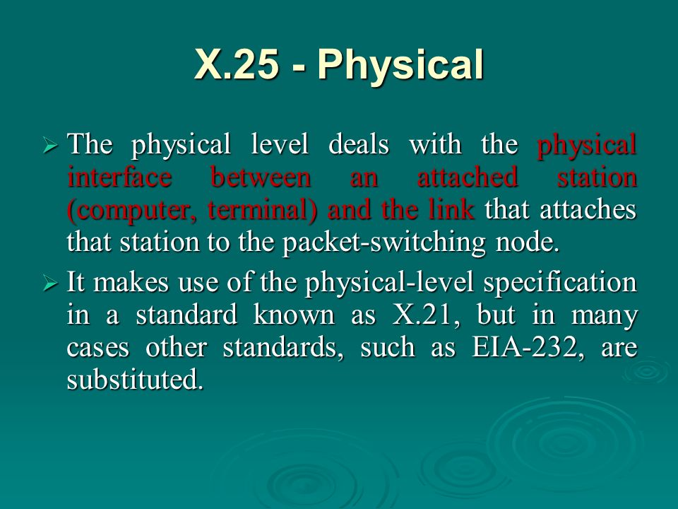 X.25 - Physical The physical level deals with the physical interface between an attached station (computer, terminal) and the link that attaches that station to the packet-switching node.